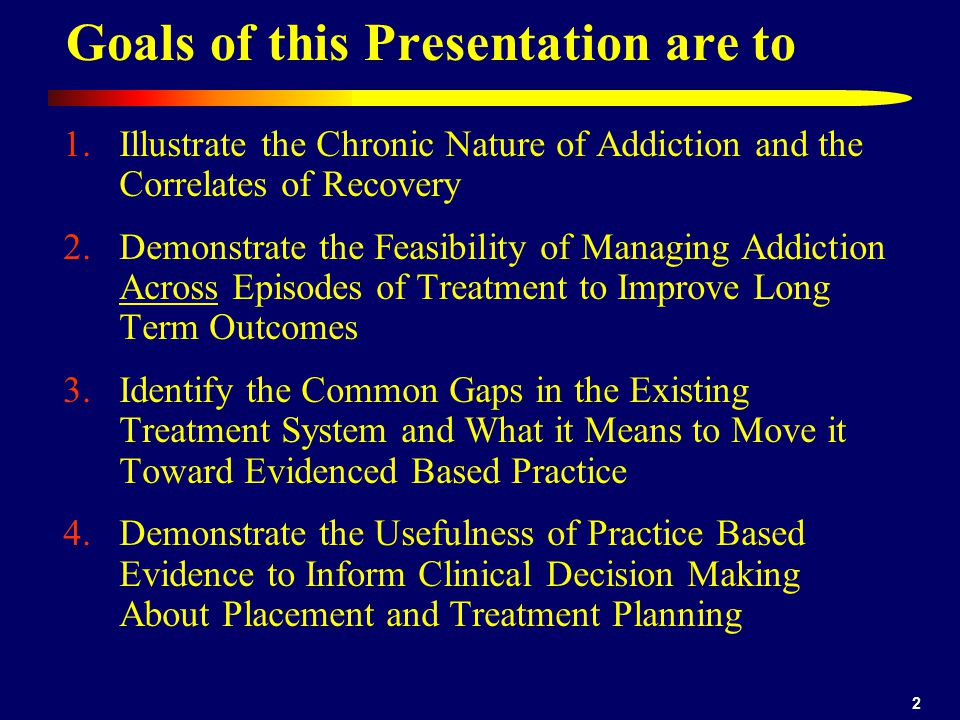 2 1.Illustrate the Chronic Nature of Addiction and the Correlates of Recovery 2.Demonstrate the Feasibility of Managing Addiction Across Episodes of Treatment to Improve Long Term Outcomes 3.Identify the Common Gaps in the Existing Treatment System and What it Means to Move it Toward Evidenced Based Practice 4.Demonstrate the Usefulness of Practice Based Evidence to Inform Clinical Decision Making About Placement and Treatment Planning Goals of this Presentation are to