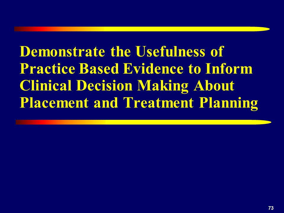 73 Demonstrate the Usefulness of Practice Based Evidence to Inform Clinical Decision Making About Placement and Treatment Planning