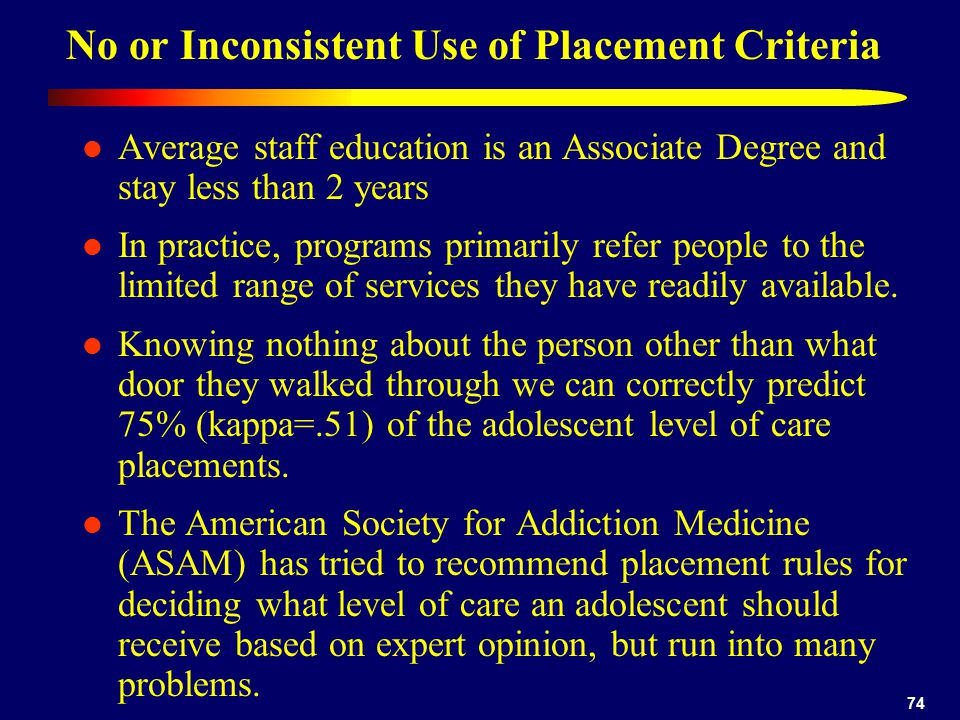 74 No or Inconsistent Use of Placement Criteria Average staff education is an Associate Degree and stay less than 2 years In practice, programs primarily refer people to the limited range of services they have readily available.