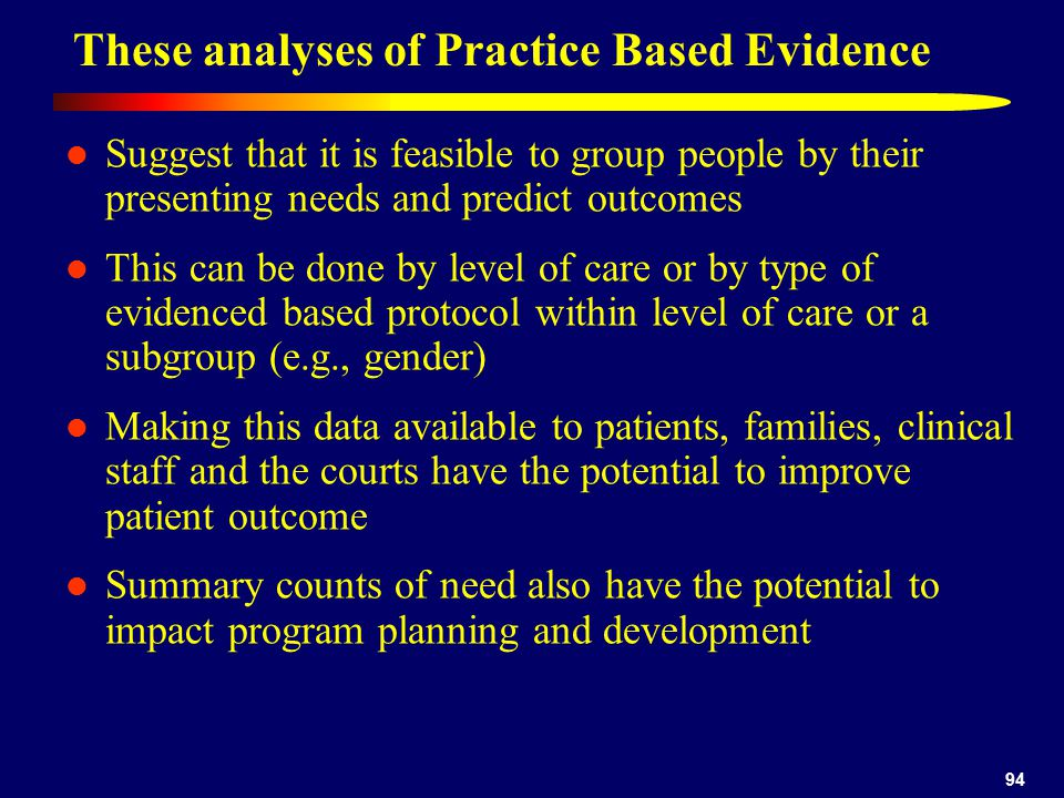 94 These analyses of Practice Based Evidence Suggest that it is feasible to group people by their presenting needs and predict outcomes This can be done by level of care or by type of evidenced based protocol within level of care or a subgroup (e.g., gender) Making this data available to patients, families, clinical staff and the courts have the potential to improve patient outcome Summary counts of need also have the potential to impact program planning and development