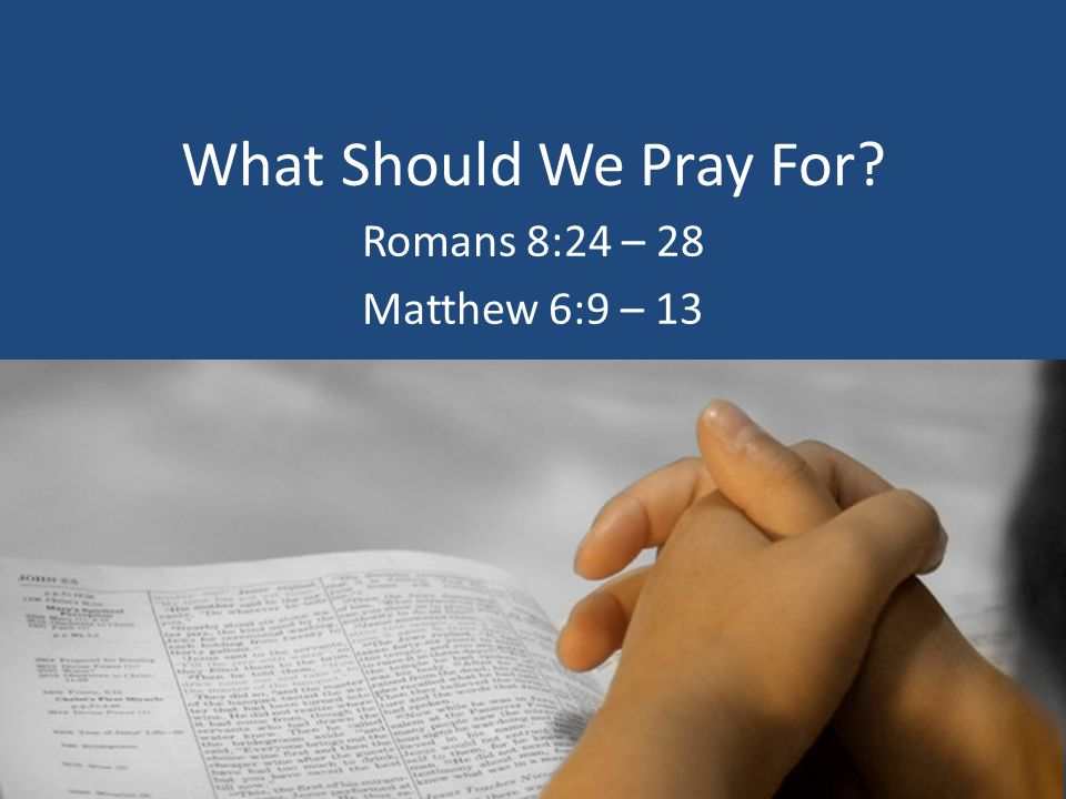 What Should We Pray For? Romans 8:24 – 28 Matthew 6:9 – 13