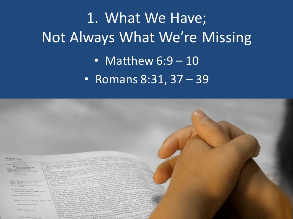 1. What We Have; Not Always What We're Missing Matthew 6:9 – 10 Romans 8:31, 37 – 39