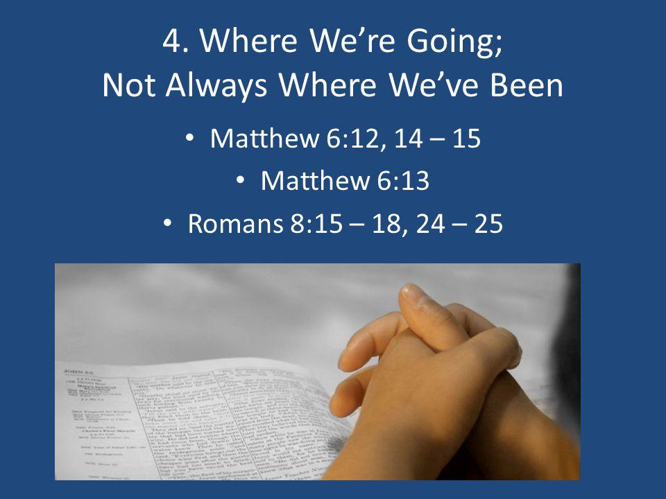 4. Where We're Going; Not Always Where We've Been Matthew 6:12, 14 – 15 Matthew 6:13 Romans 8:15 – 18, 24 – 25