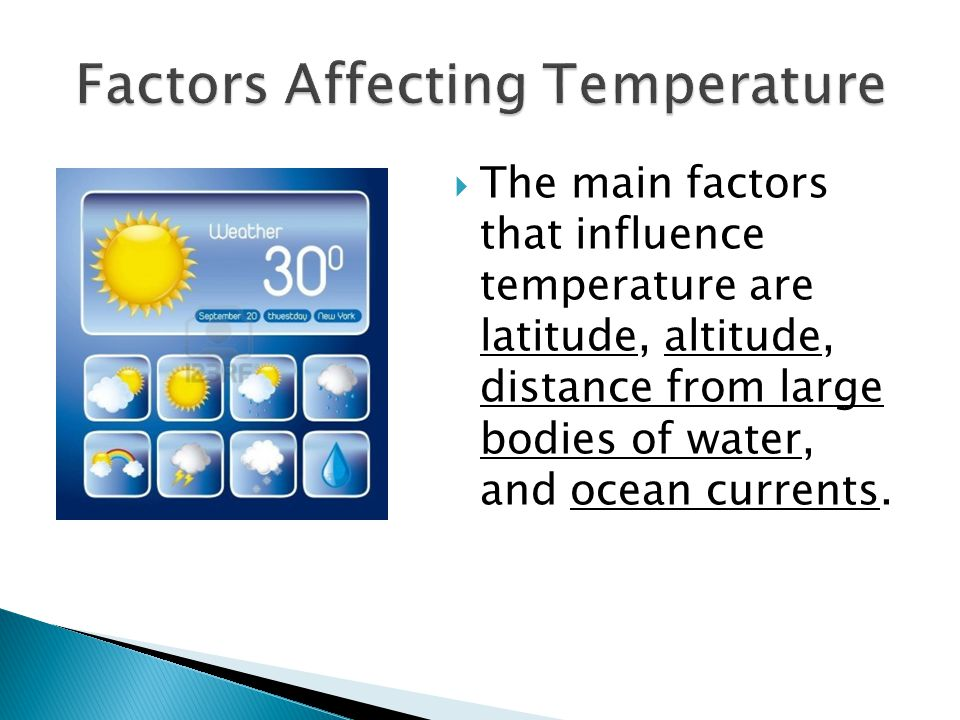  The main factors that influence temperature are latitude, altitude, distance from large bodies of water, and ocean currents.