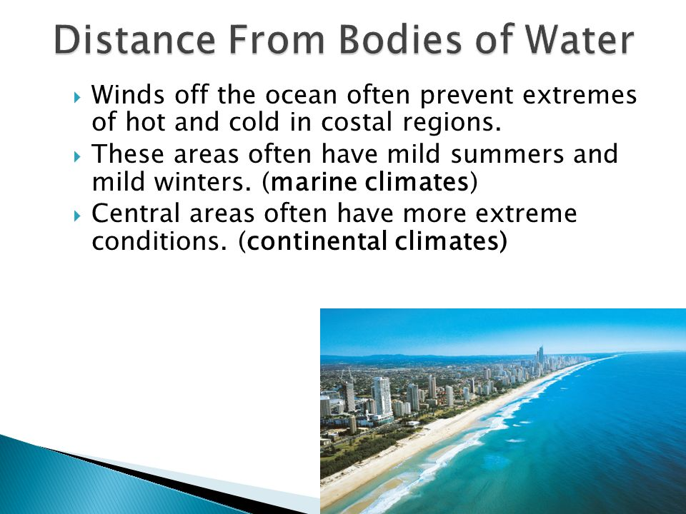  Winds off the ocean often prevent extremes of hot and cold in costal regions.  These areas often have mild summers and mild winters. (marine climat