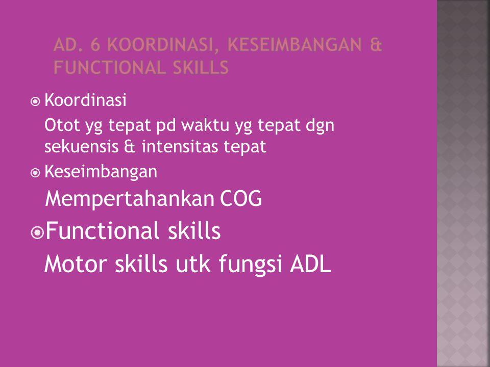  Koordinasi Otot yg tepat pd waktu yg tepat dgn sekuensis & intensitas tepat  Keseimbangan Mempertahankan COG  Functional skills Motor skills utk fungsi ADL
