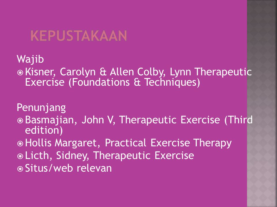 Wajib  Kisner, Carolyn & Allen Colby, Lynn Therapeutic Exercise (Foundations & Techniques) Penunjang  Basmajian, John V, Therapeutic Exercise (Third edition)  Hollis Margaret, Practical Exercise Therapy  Licth, Sidney, Therapeutic Exercise  Situs/web relevan