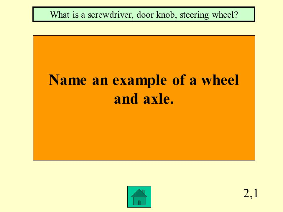 2,1 Name an example of a wheel and axle. What is a screwdriver, door knob, steering wheel?