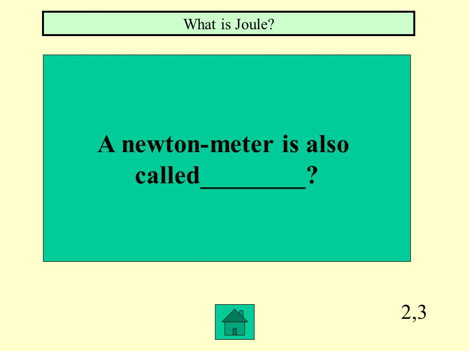 2,3 A newton-meter is also called________? What is Joule?