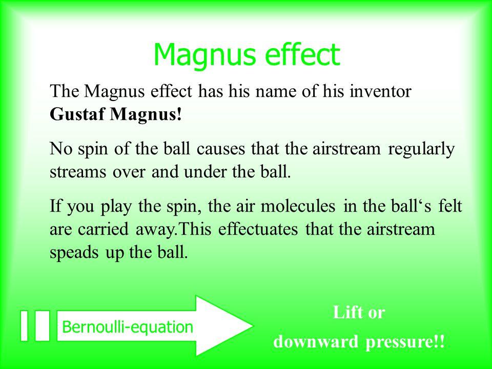 Magnus effect The Magnus effect has his name of his inventor Gustaf Magnus.