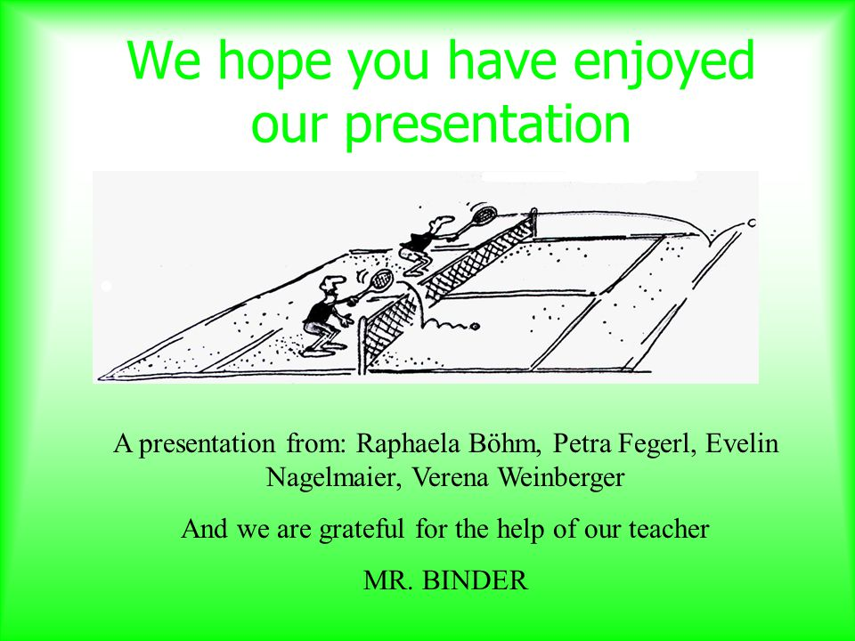 We hope you have enjoyed our presentation A presentation from: Raphaela Böhm, Petra Fegerl, Evelin Nagelmaier, Verena Weinberger And we are grateful for the help of our teacher MR.
