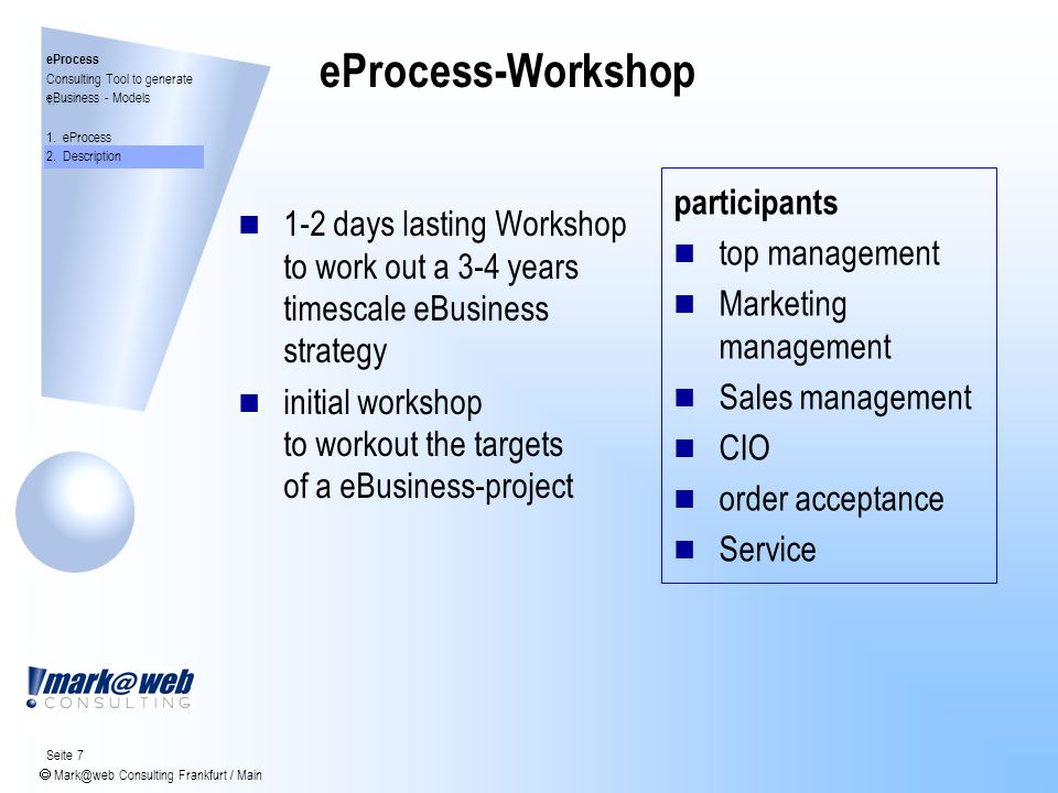Seite 7  Mark@web Consulting Frankfurt / Main eProcess-Workshop 1-2 days lasting Workshop to work out a 3-4 years timescale eBusiness strategy initial workshop to workout the targets of a eBusiness-project participants top management Marketing management Sales management CIO order acceptance Service 1.