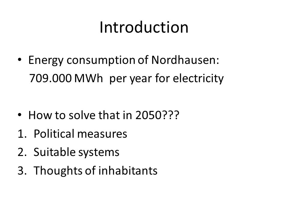 Introduction Energy consumption of Nordhausen: 709.000 MWh per year for electricity How to solve that in 2050??? 1.Political measures 2.Suitable syste