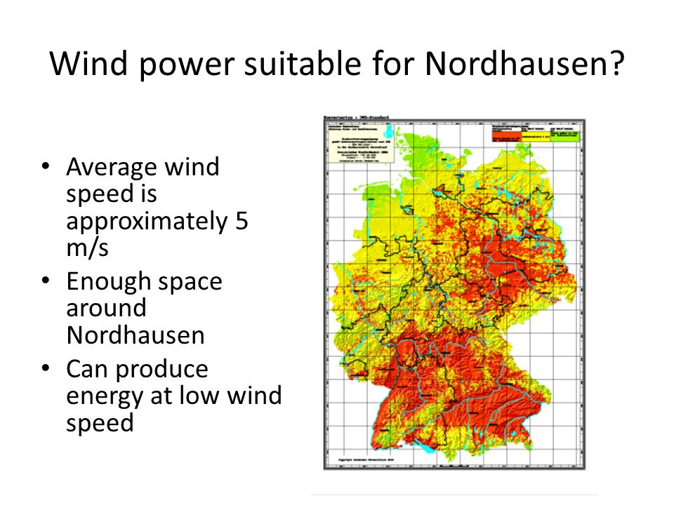 Wind power suitable for Nordhausen? Average wind speed is approximately 5 m/s Enough space around Nordhausen Can produce energy at low wind speed