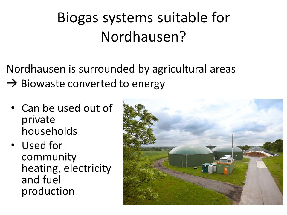 Biogas systems suitable for Nordhausen? Can be used out of private households Used for community heating, electricity and fuel production Nordhausen i