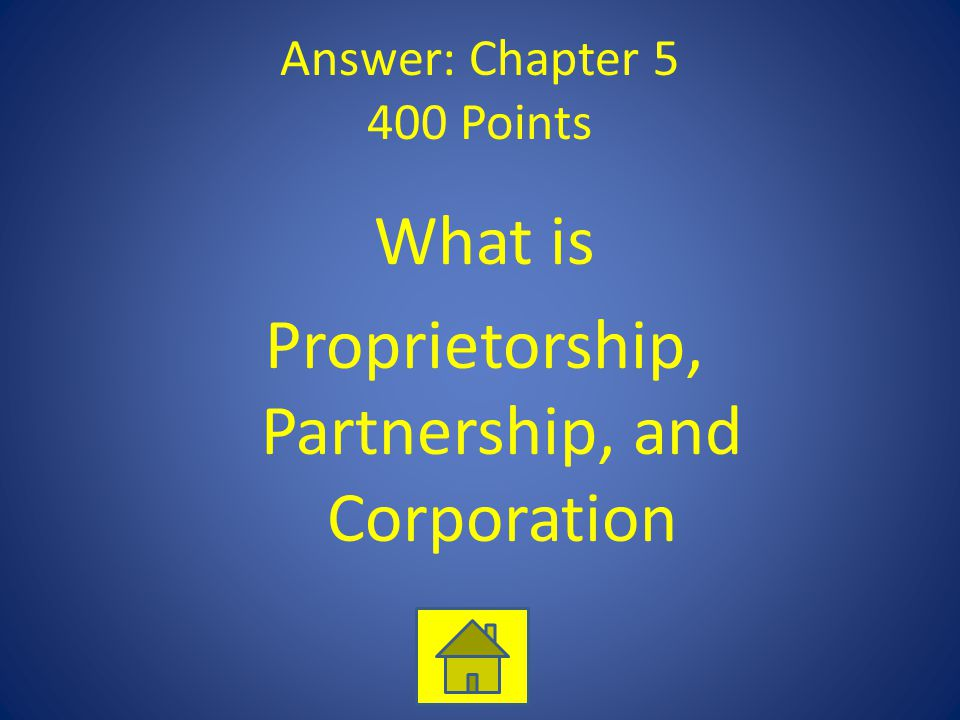 Answer: Chapter 5 400 Points What is Proprietorship, Partnership, and Corporation