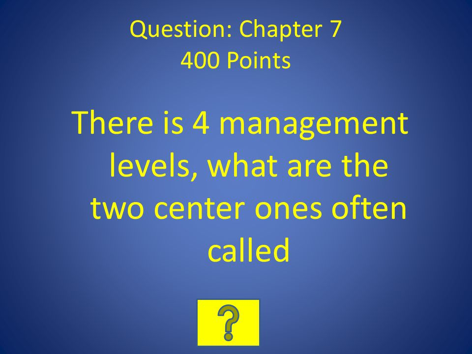 Question: Chapter 7 400 Points There is 4 management levels, what are the two center ones often called