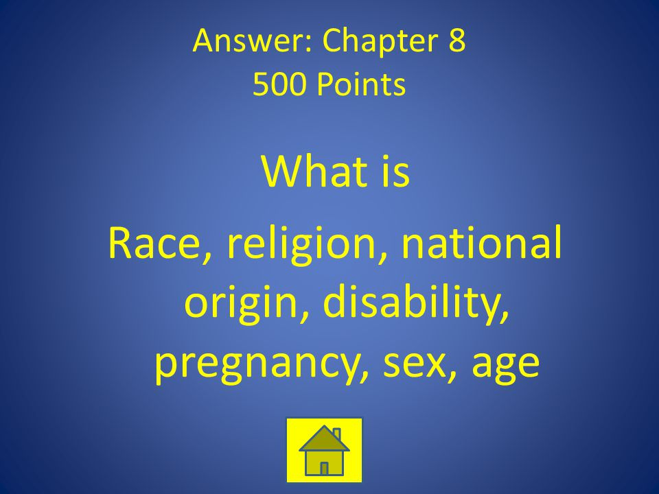Answer: Chapter 8 500 Points What is Race, religion, national origin, disability, pregnancy, sex, age