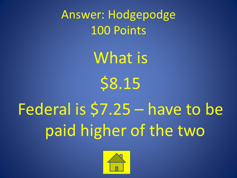 Answer: Hodgepodge 100 Points What is $8.15 Federal is $7.25 – have to be paid higher of the two