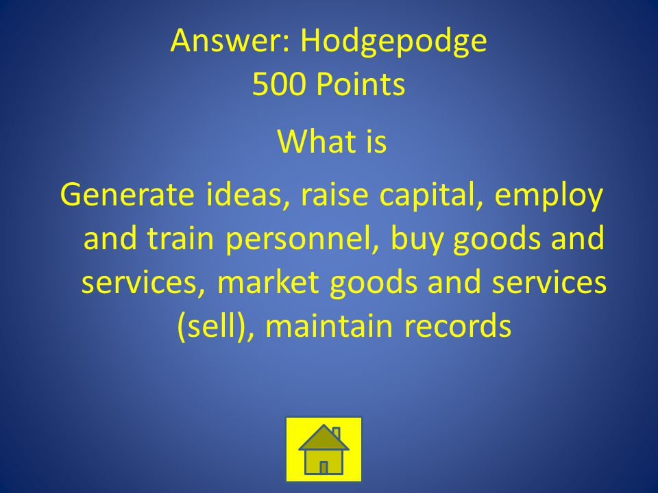 Answer: Hodgepodge 500 Points What is Generate ideas, raise capital, employ and train personnel, buy goods and services, market goods and services (sell), maintain records