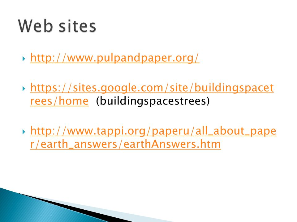  http://www.pulpandpaper.org/ http://www.pulpandpaper.org/  https://sites.google.com/site/buildingspacet rees/home (buildingspacestrees) https://sites.google.com/site/buildingspacet rees/home  http://www.tappi.org/paperu/all_about_pape r/earth_answers/earthAnswers.htm http://www.tappi.org/paperu/all_about_pape r/earth_answers/earthAnswers.htm