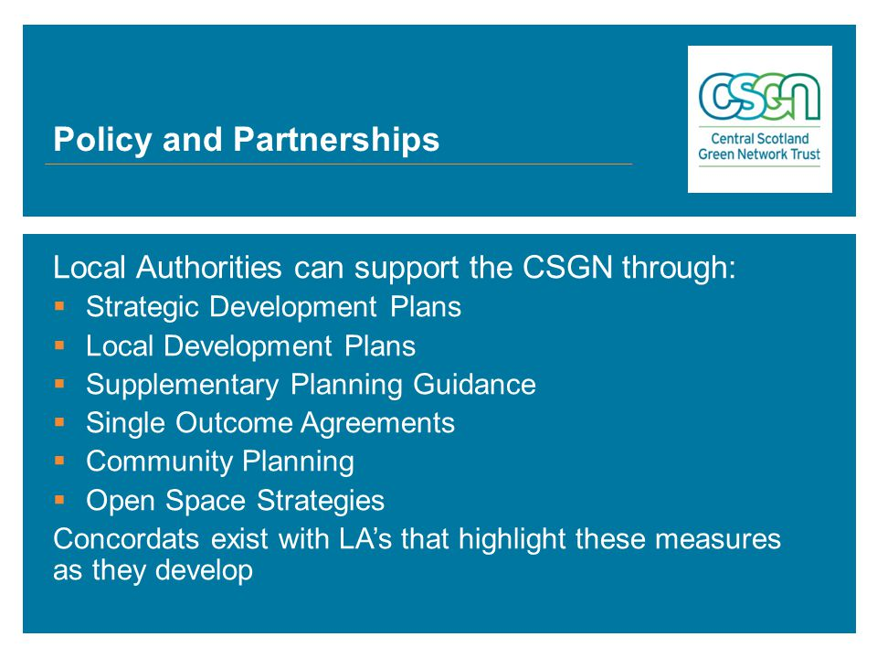 Local Authorities can support the CSGN through:  Strategic Development Plans  Local Development Plans  Supplementary Planning Guidance  Single Outcome Agreements  Community Planning  Open Space Strategies Concordats exist with LA's that highlight these measures as they develop
