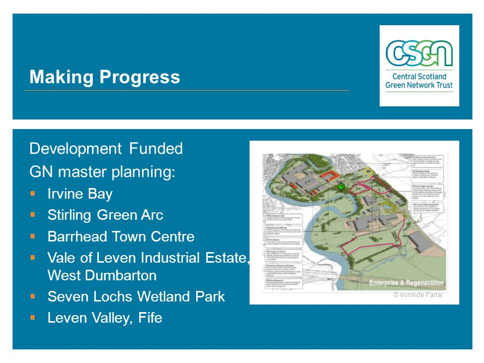 Making Progress Development Funded GN master planning :  Irvine Bay  Stirling Green Arc  Barrhead Town Centre  Vale of Leven Industrial Estate, West Dumbarton  Seven Lochs Wetland Park  Leven Valley, Fife © Ironside Farrar