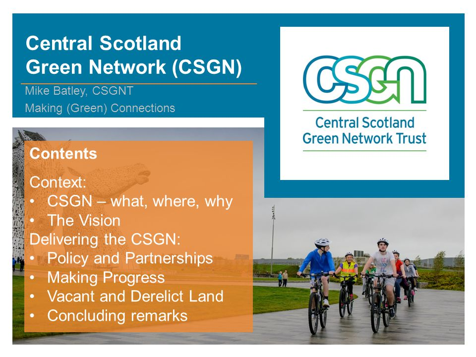 Central Scotland Green Network (CSGN) Mike Batley, CSGNT Making (Green) Connections Contents Context: CSGN – what, where, why The Vision Delivering the CSGN: Policy and Partnerships Making Progress Vacant and Derelict Land Concluding remarks