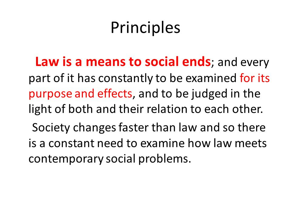 Principles Law is a means to social ends ; and every part of it has constantly to be examined for its purpose and effects, and to be judged in the lig