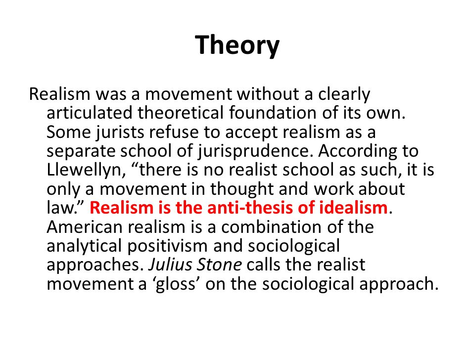 Theory Realism was a movement without a clearly articulated theoretical foundation of its own. Some jurists refuse to accept realism as a separate sch