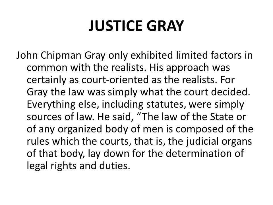 JUSTICE GRAY John Chipman Gray only exhibited limited factors in common with the realists. His approach was certainly as court-oriented as the realist