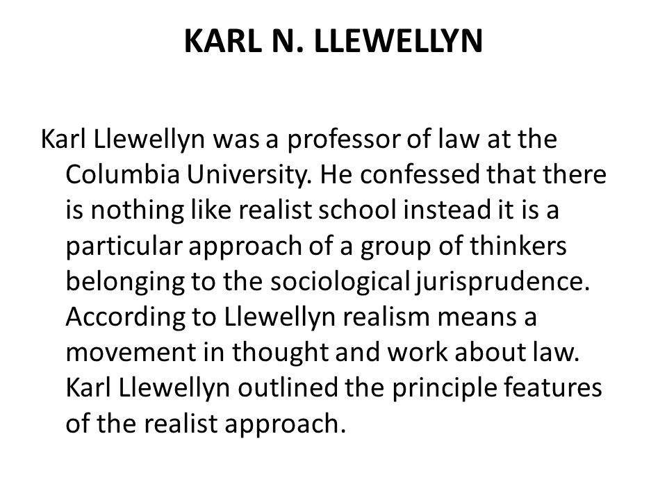 KARL N. LLEWELLYN Karl Llewellyn was a professor of law at the Columbia University. He confessed that there is nothing like realist school instead it