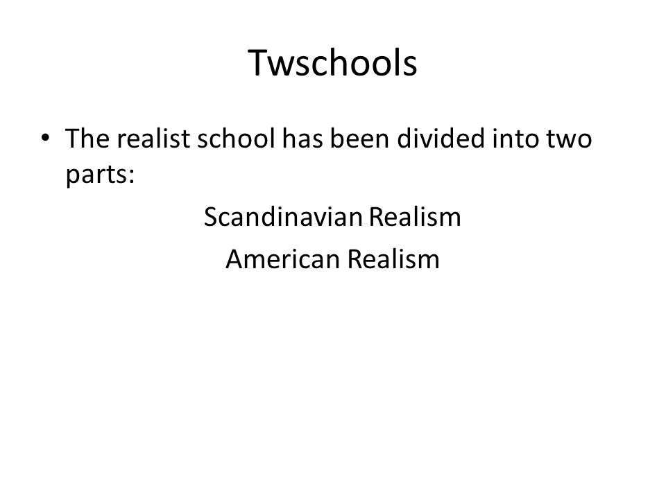 Twschools The realist school has been divided into two parts: Scandinavian Realism American Realism