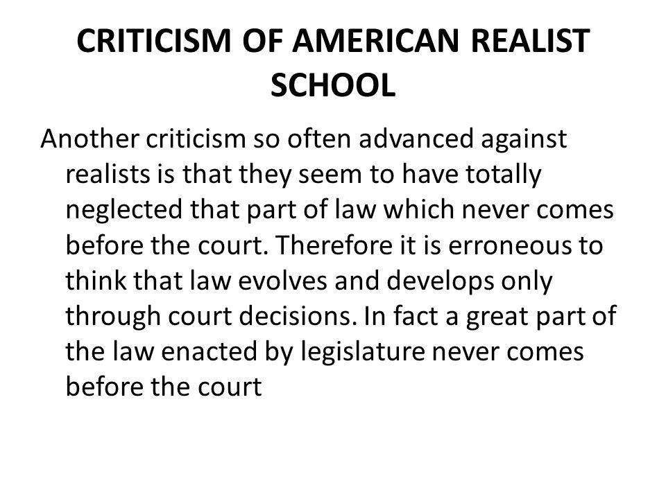 CRITICISM OF AMERICAN REALIST SCHOOL Another criticism so often advanced against realists is that they seem to have totally neglected that part of law