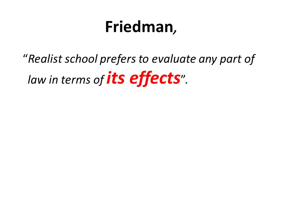 "Friedman, ""Realist school prefers to evaluate any part of law in terms of its effects ""."