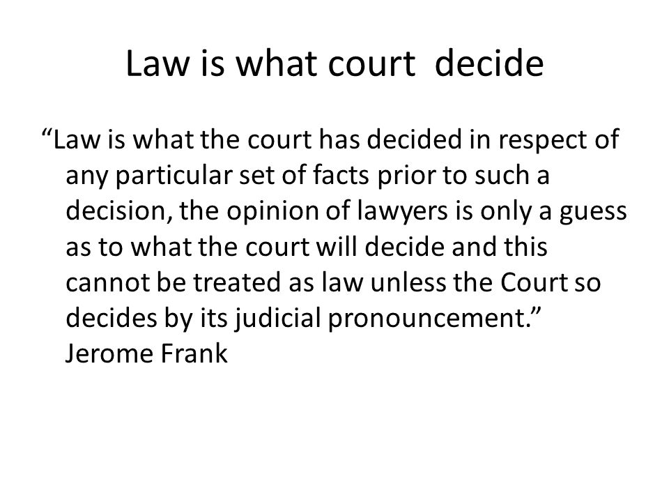 "Law is what court decide ""Law is what the court has decided in respect of any particular set of facts prior to such a decision, the opinion of lawyers"