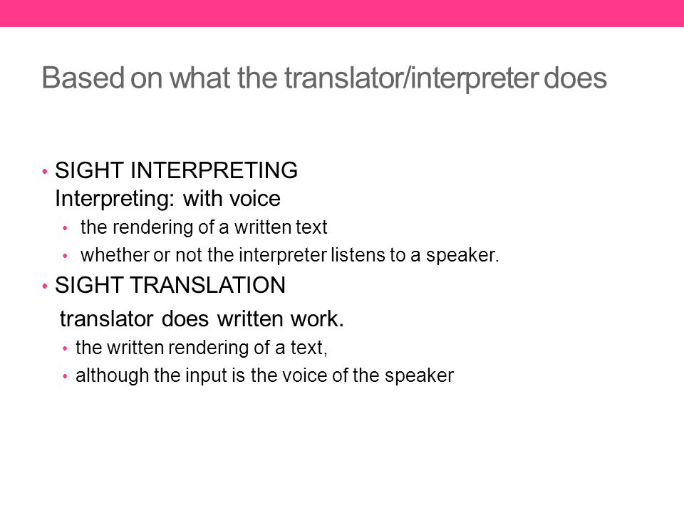 Based on what the translator/interpreter does SIGHT INTERPRETING Interpreting: with voice the rendering of a written text whether or not the interpreter listens to a speaker.