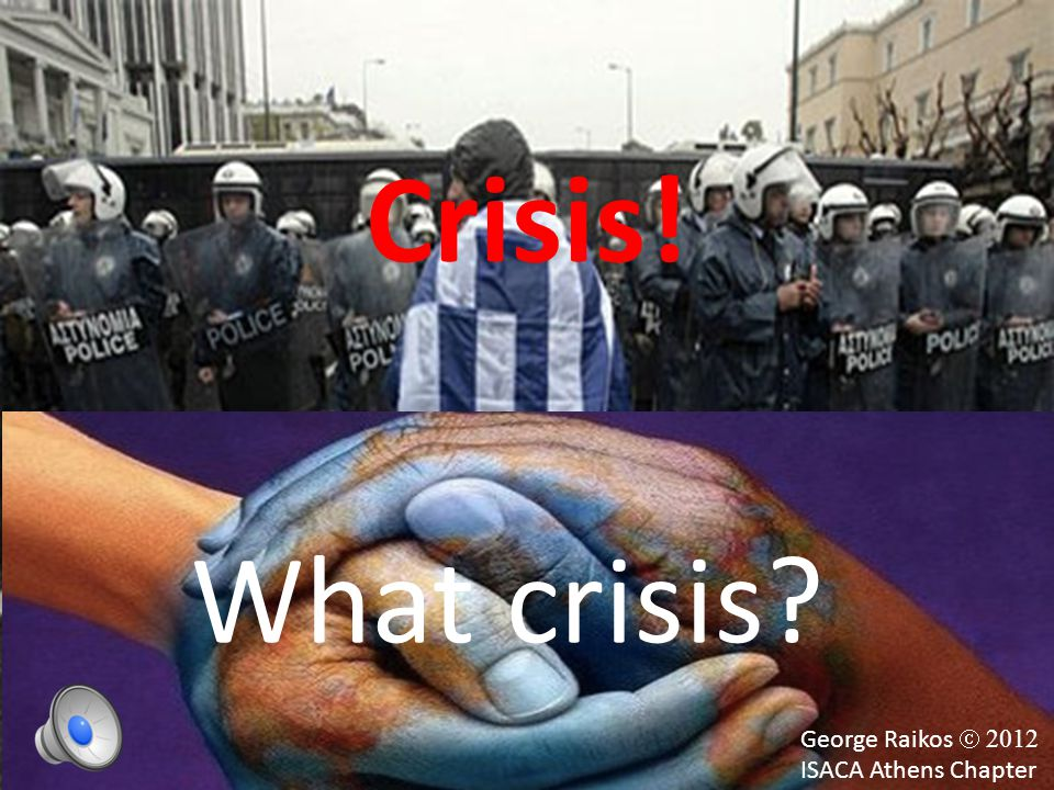 Crisis! George Raikos  2012 ISACA Athens Chapter What crisis?