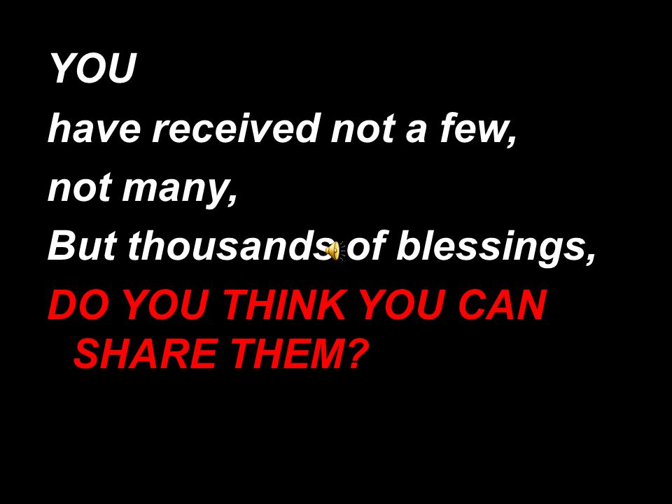 YOU have received not a few, not many, But thousands of blessings, DO YOU THINK YOU CAN SHARE THEM?