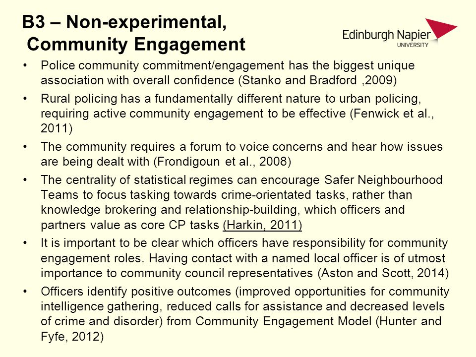 B3 – Non-experimental, Community Engagement Police community commitment/engagement has the biggest unique association with overall confidence (Stanko and Bradford,2009) Rural policing has a fundamentally different nature to urban policing, requiring active community engagement to be effective (Fenwick et al., 2011) The community requires a forum to voice concerns and hear how issues are being dealt with (Frondigoun et al., 2008) The centrality of statistical regimes can encourage Safer Neighbourhood Teams to focus tasking towards crime-orientated tasks, rather than knowledge brokering and relationship-building, which officers and partners value as core CP tasks (Harkin, 2011) It is important to be clear which officers have responsibility for community engagement roles.