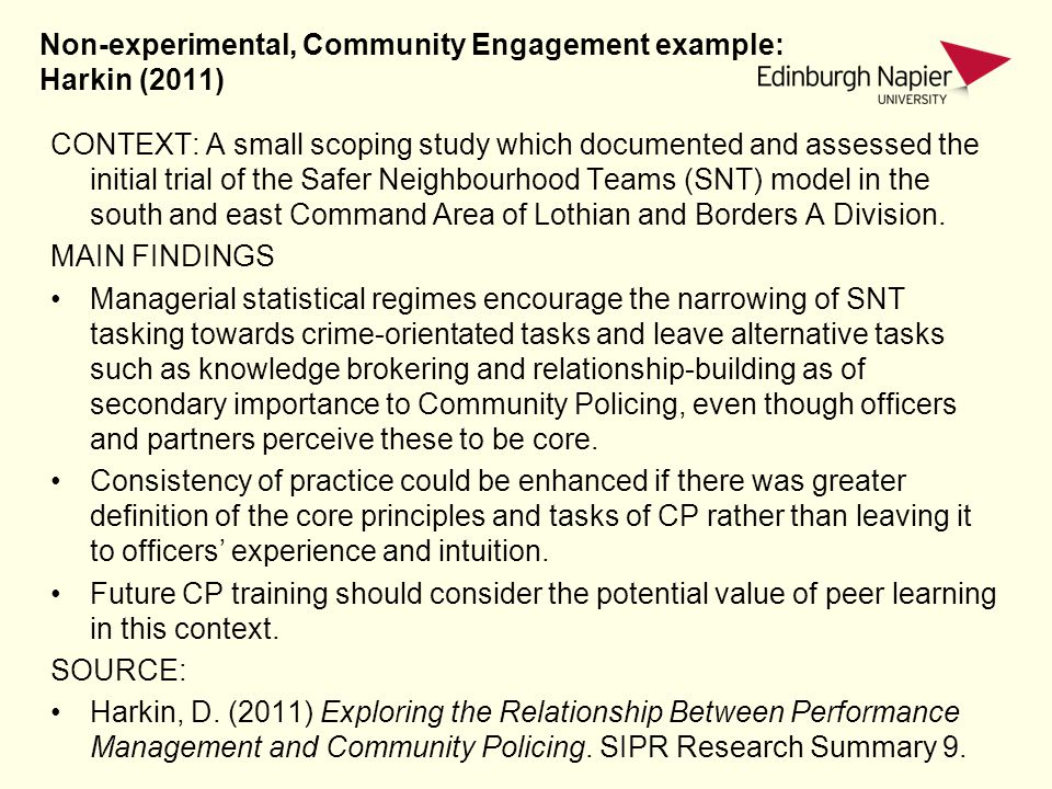 Non-experimental, Community Engagement example: Harkin (2011) CONTEXT: A small scoping study which documented and assessed the initial trial of the Safer Neighbourhood Teams (SNT) model in the south and east Command Area of Lothian and Borders A Division.