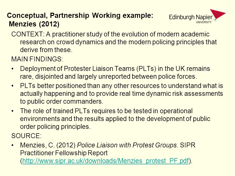 Conceptual, Partnership Working example: Menzies (2012) CONTEXT: A practitioner study of the evolution of modern academic research on crowd dynamics and the modern policing principles that derive from these.