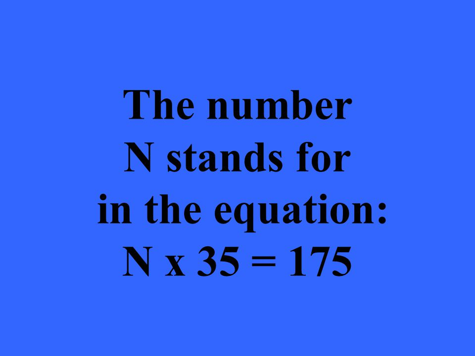 The number N stands for in the equation: N x 35 = 175