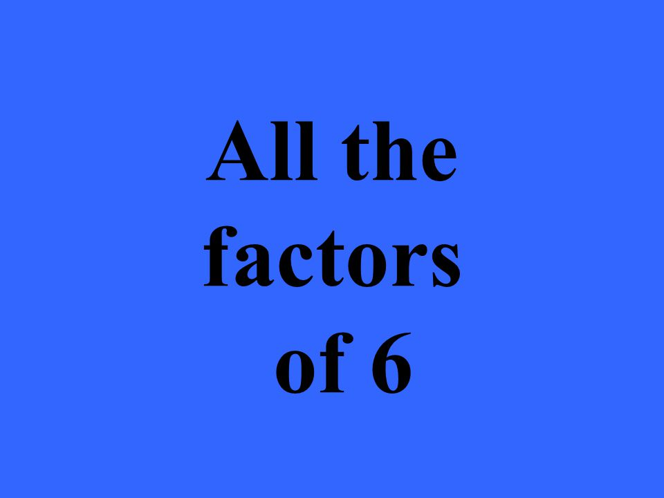 All the factors of 6