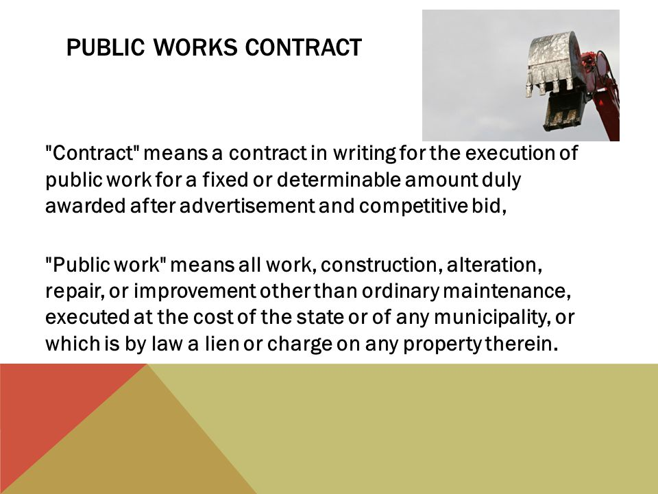 PUBLIC WORKS CONTRACT Contract means a contract in writing for the execution of public work for a fixed or determinable amount duly awarded after advertisement and competitive bid, Public work means all work, construction, alteration, repair, or improvement other than ordinary maintenance, executed at the cost of the state or of any municipality, or which is by law a lien or charge on any property therein.