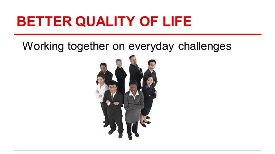 BETTER QUALITY OF LIFE Working together on everyday challenges