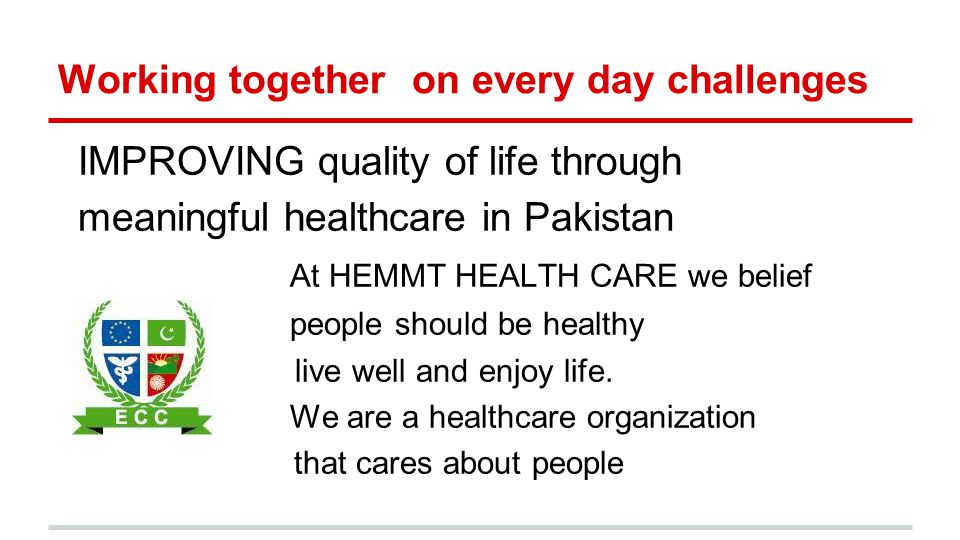 Working together on every day challenges IMPROVING quality of life through meaningful healthcare in Pakistan At HEMMT HEALTH CARE we belief people should be healthy live well and enjoy life.