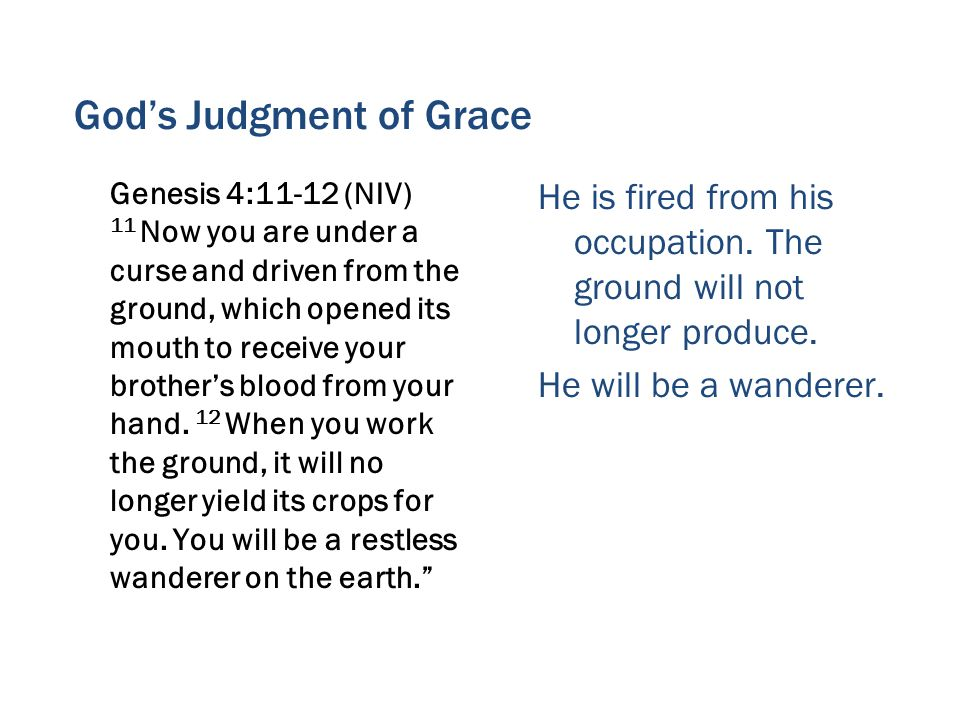 God's Judgment of Grace Genesis 4:11-12 (NIV) 11 Now you are under a curse and driven from the ground, which opened its mouth to receive your brother's blood from your hand.