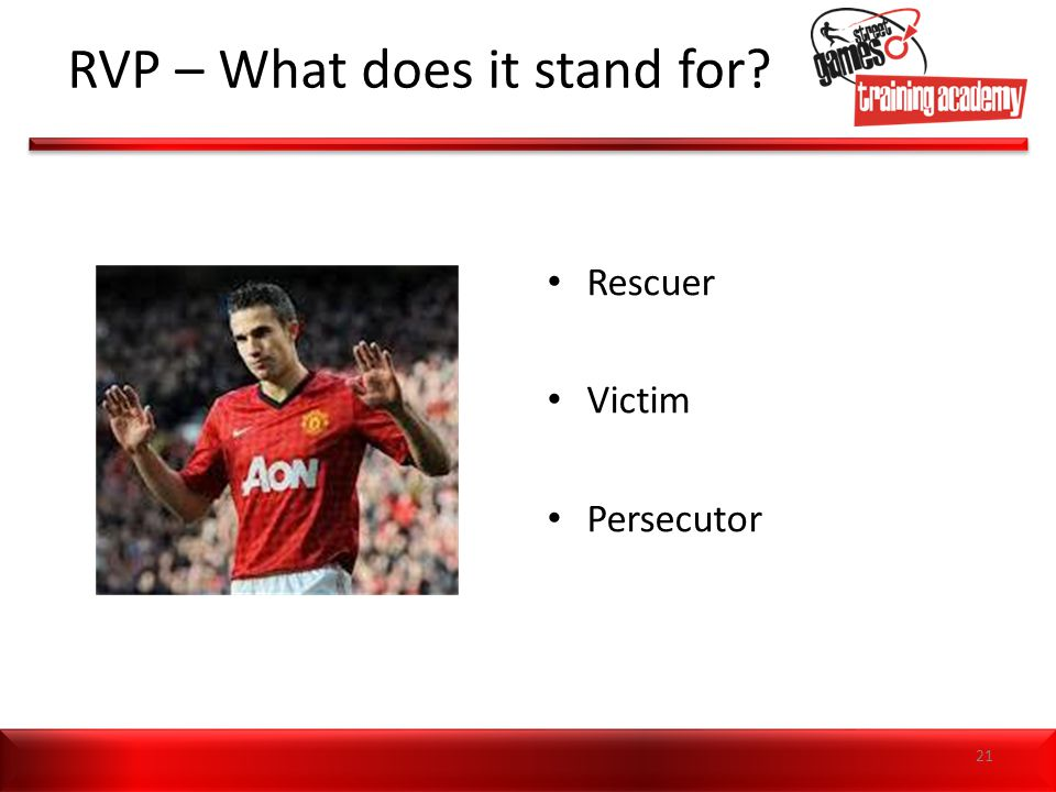 RVP – What does it stand for? Rescuer Victim Persecutor 21