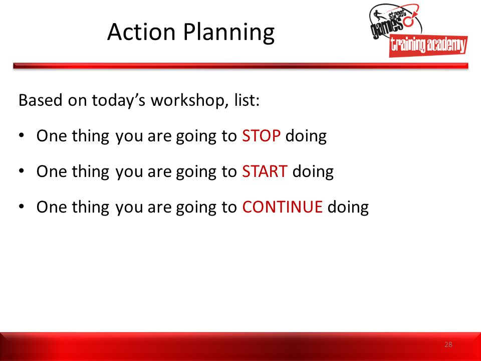 Action Planning Based on today's workshop, list: One thing you are going to STOP doing One thing you are going to START doing One thing you are going to CONTINUE doing 28